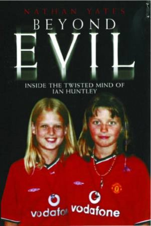 Beyond Evil: Inside The Mind Of Ian Huntley The Wickedest Man On Earth by Nathan Yates