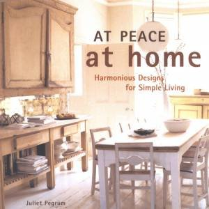 At Peace At Home: Harmonious Designs For Simple Living by Juliet Pegrum