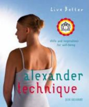 Live Better: Alexander Technique: Exercises and Inspirations For Well-being by Joe Serby