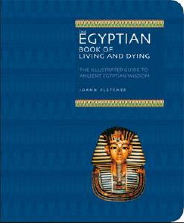Egyptian Book of Living and Dying: The Illustrated Guide to Ancient Egyptian Wisdom