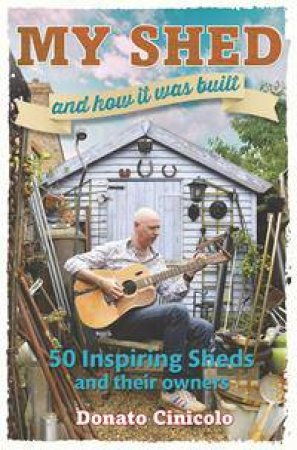 My Shed And How It Was Built by Donato Cinicolo