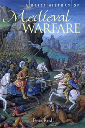 A Brief History of Medieval Warfare by Peter Reid