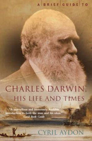 A Brief Guide To Charles Darwin: His Life And Times by Cyril Aydon
