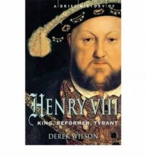 Brief History Of Henry VIII: King Reformer Tyrant by Derek Wilson