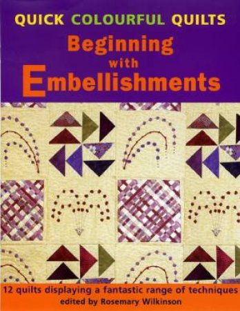 Quick Colourful Quilts: Beginning With Embellishments by Rosemary Wilkinson