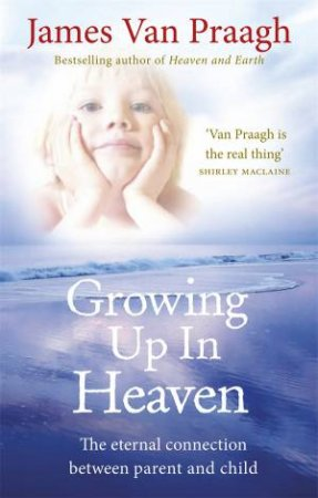 Growing Up in Heaven The eternal connection between parent and ch by James Van Praagh