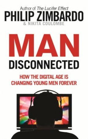 Man Disconnected: How Technology Has Sabotaged What It Means To Be Male by Philip Zambardo & Nikita D Coulombe