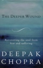The Deeper Wound: Recovering The Soul From Fear And Suffering by Deepak Chopra