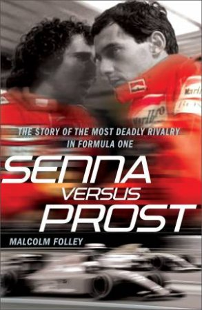 Senna Versus Prost: The Story of the Most Deadly Rivalry in Formula One by Malcolm Folley