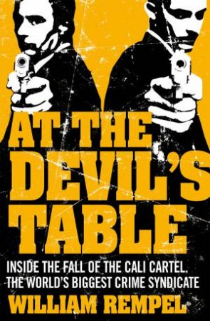 At The Devil's Table: Inside The Fall Of The Cali Cartel by William Rempel