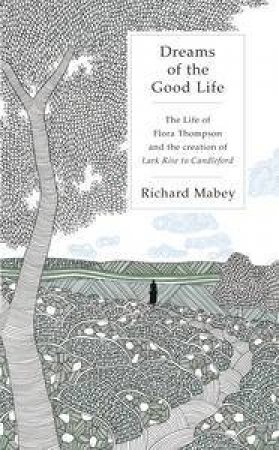 Dreams of the Good Life: The life of Flora Thompson and the creation of Lark Rise to Candleford by Richard Mabey