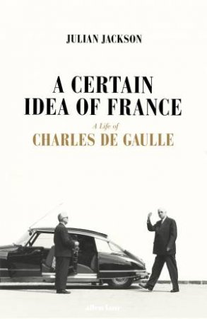 A Certain Idea Of France: A Life Of Charles de Gaulle