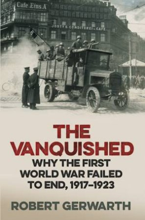The Vanquished: Why The First World War Failed To End, 1917-1923 by Robert Gerwarth