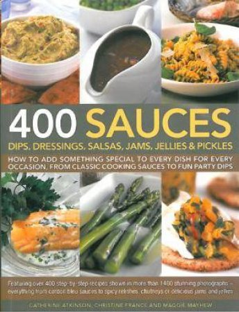 400 Sauces, Dips, Dressings, Salsas, Jams, Jellies And Pickles by Various