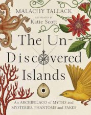The Un-Discovered Islands: An Archipelago Of Myths And Mysteries, Phantoms And Fakes by Malachy Tallack & Katy Scott