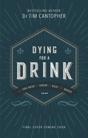 Dying for a Drink: All You Need To Know To Beat The Booze by Dr Tim Cantopher