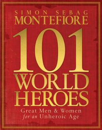 101 World Heroes by Simon Sebag Montefiore
