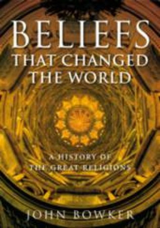 Beliefs That Changed The World by John Bowker