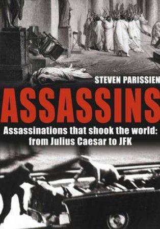 Assassins: Assassinations That Shook The World From Julius Caesar To JFK by Steven Parissien