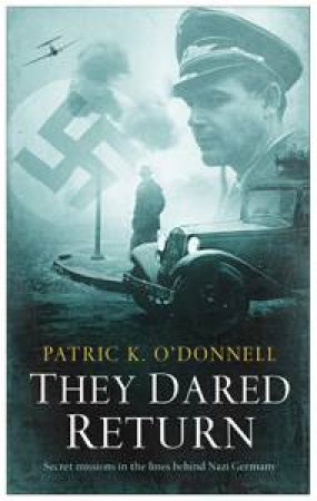 They Dared Return: Secret Missions Behind the Lines in Nazi Germany by Patrick K O'Donnell