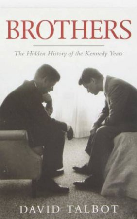 Brothers The Hidden History of the Kennedy Years by David Talbot