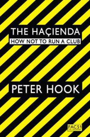 The Hacienda: How Not To Run A Club by Peter Hook