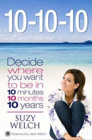10-10-10: Decide Where You Want to Be in 10 Minutes 10 Months 10 Years by Suzy Welch