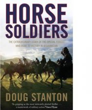 Horse Soldiers: The Extraordinary Story Of A Band Of US Soldiers Who Rode To Victory In Afghanistan by Doug Stanton
