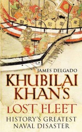 Khubilai Khan's Lost Fleet by James Delgado