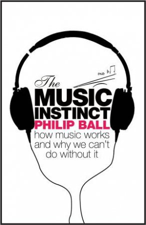 Music Instinct: How Music Works and Why We Can;t Do Without It by Philip Ball