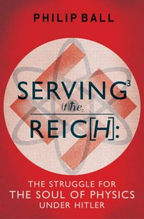 Serving the Reich The Struggle for the Soul of Physics under Hitler by Philip Ball
