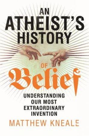 Atheist's History of Belief: Understanding Our Most Extraordinary Invention by Matthew Kneale