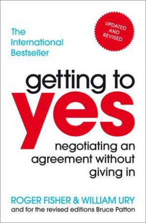 Getting To Yes Negotiating An Agreement Without Giving In by William Ury & Roger Fisher