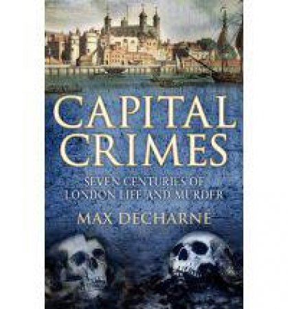 Capital Crimes Seven centuries of everyday London life and murder by Max Decharne