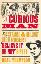 A Curious Man: The Strange and Brilliant Life of Robert 'Believe It or Not' Ripley by Neal Thompson