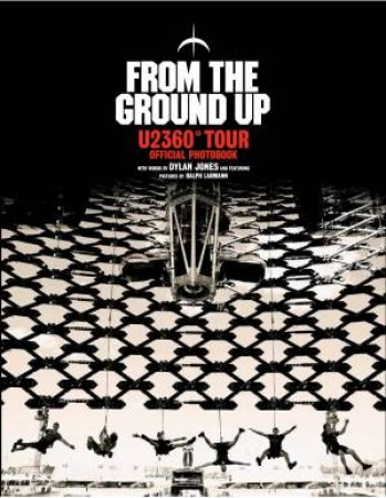 From The Ground Up: U2 360 Tour Official Photobook by Dylan Jones