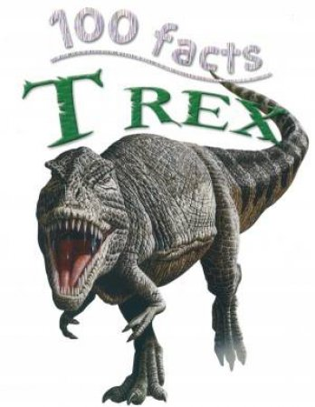 Miles Kelly 100 Facts: T-Rex by Steve Parker