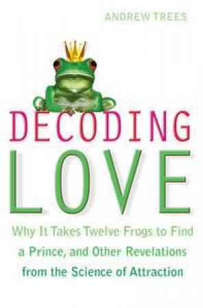 Decoding Love: Why it Takes Twelve Frogs to Find a Prince, and Other Revelations from the Science of Attraction by Andrew Trees