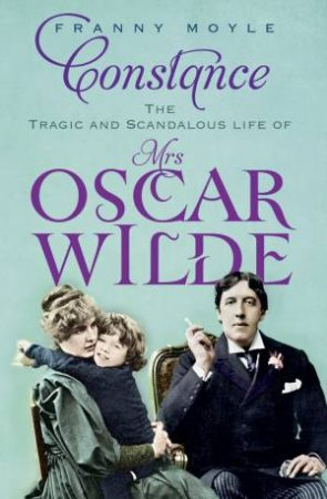 Constance: The Tragic And Scandolous Life Of Mrs. Oscar Wilde by Franny Moyle