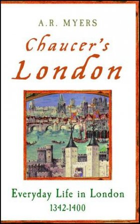 Chaucer's London; everyday Life In London 1342- 1400