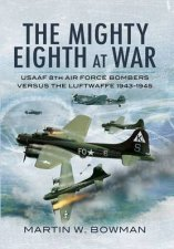 Mighty Eighth at War Usaaf 8th Air Force Bombers Versus the Luftwaffe 19431945