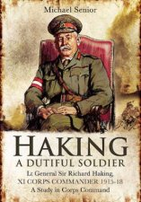 Haking A Dutiful Soldier Lt General Sir Richard Haking XI Corps Commander 191518