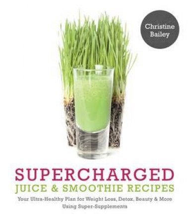 Supercharged Juice And Smoothie Recipes by Christine Bailey