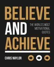 Believe and Achieve The Worlds Most Motivational Quotes