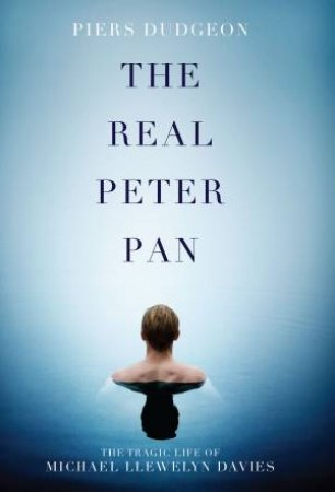 The Real Peter Pan: The Tragic Life of Michael Llewelyn Davies  by Piers Dudgeon