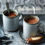 Hot Chocolate: Rich and Indulgent Winter Drinks by Hannah Miles
