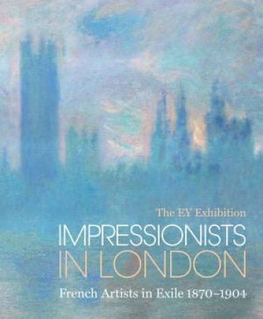 The EY Exhibition: Impressionists In London: French Artists In Exile 1870-1904 by Caroline Corbeau-Parsons