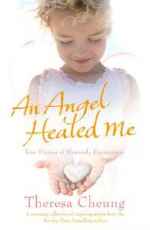 An Angel Healed Me: True Stories of Heavenly Encounters by Theresa Cheung