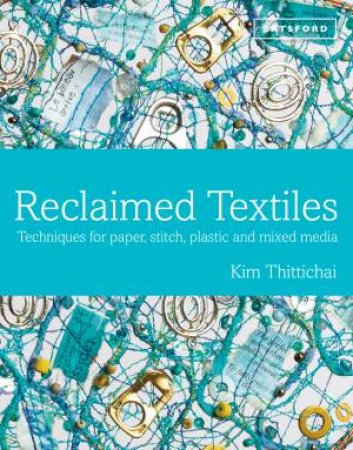 Reclaimed Textiles: Techniques for Paper, Stitch, Plastic and MixedMedia by Kim Thittichai