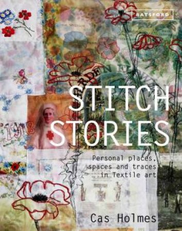 Stitch Stories: Personal Places, Spaces and Traces in Textile Art by Cas Holmes
